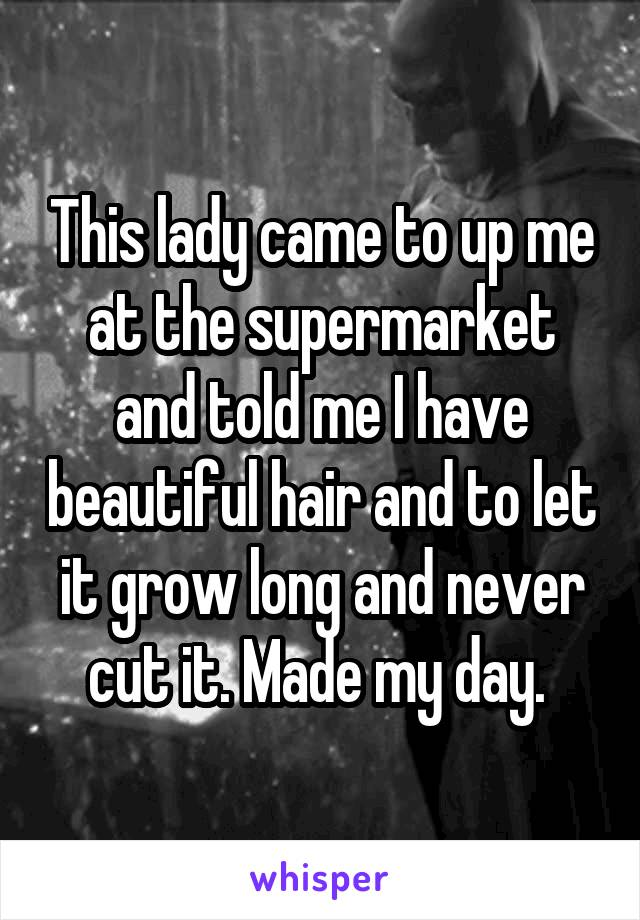 This lady came to up me at the supermarket and told me I have beautiful hair and to let it grow long and never cut it. Made my day.