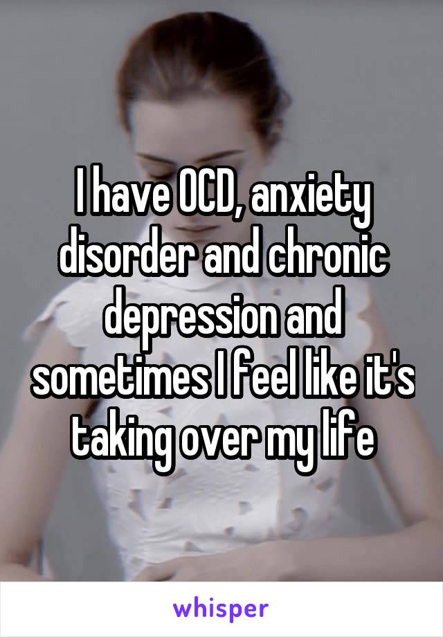 I have OCD, anxiety disorder and chronic depression and sometimes I feel like it's taking over my life