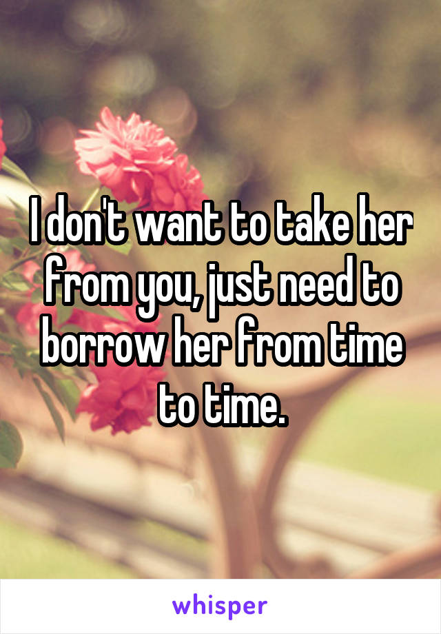 I don't want to take her from you, just need to borrow her from time to time.