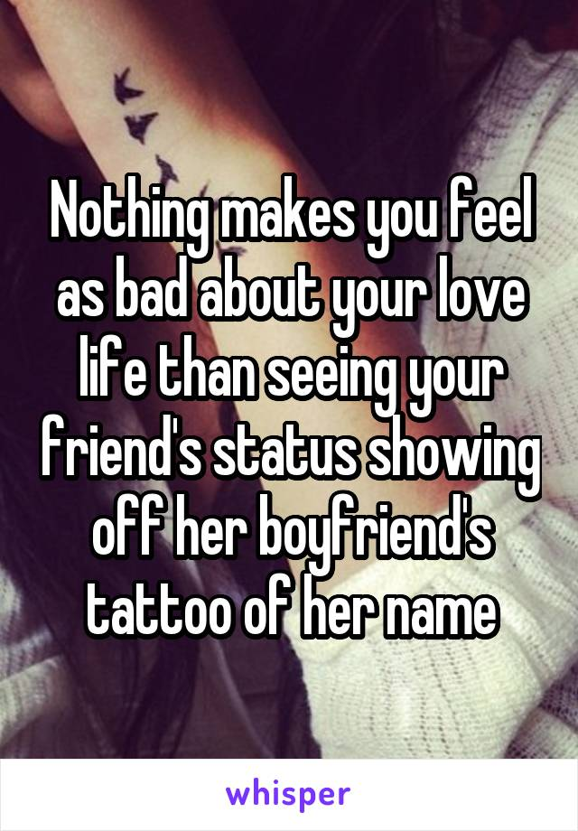 Nothing makes you feel as bad about your love life than seeing your friend's status showing off her boyfriend's tattoo of her name