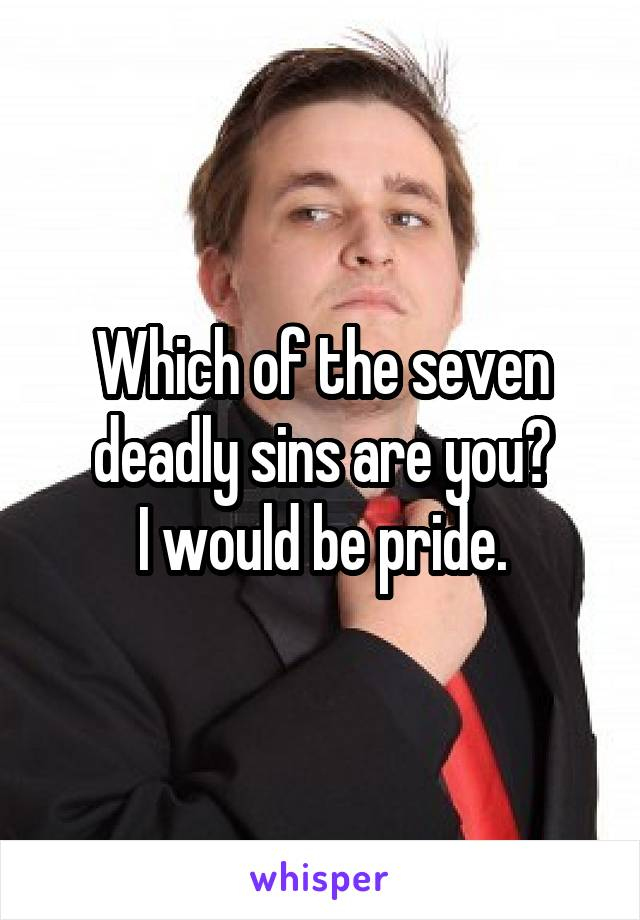 Which of the seven deadly sins are you? I would be pride.