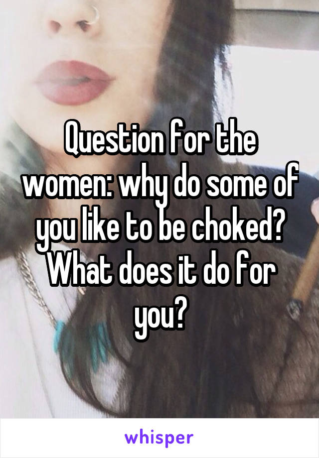 Question for the women: why do some of you like to be choked? What does it do for you?