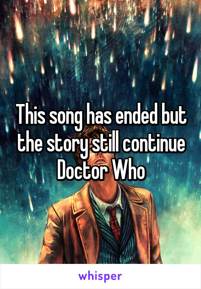 This song has ended but the story still continue Doctor Who