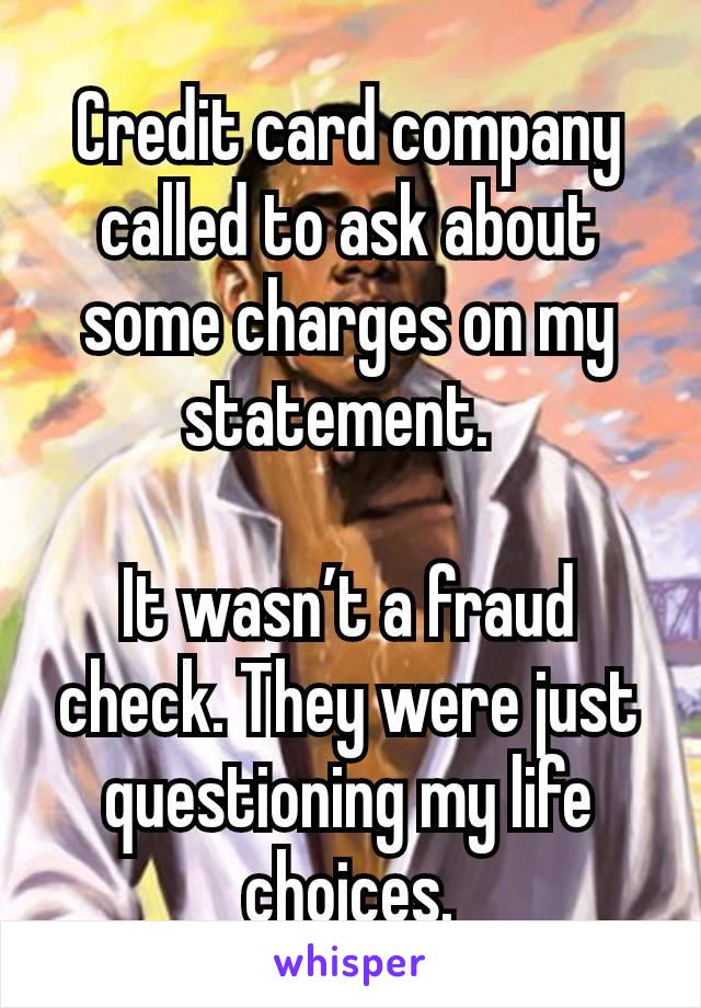 Credit card company called to ask about some charges on my statement.  It wasn't a fraud check. They were just questioning my life choices.