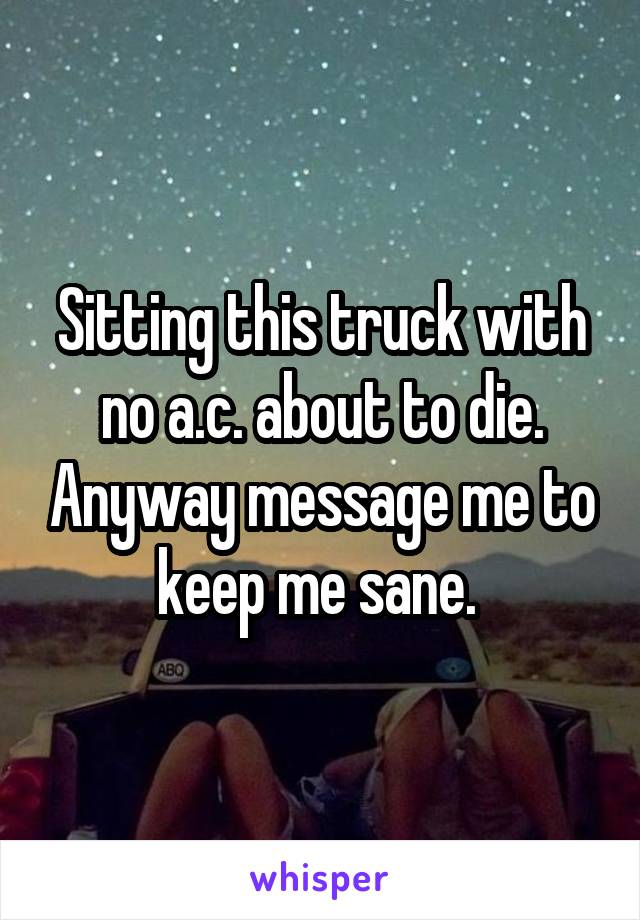 Sitting this truck with no a.c. about to die. Anyway message me to keep me sane.