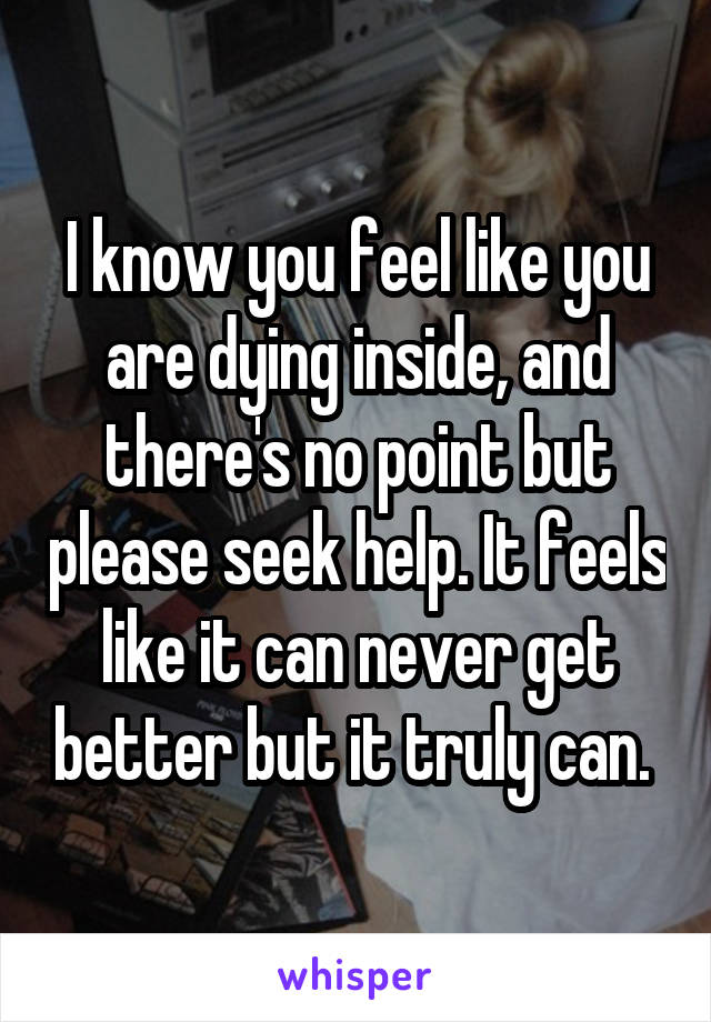 I know you feel like you are dying inside, and there's no point but please seek help. It feels like it can never get better but it truly can.