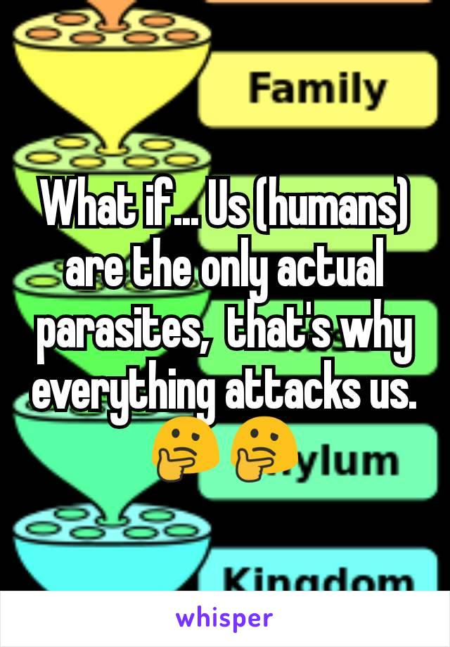 What if... Us (humans)  are the only actual parasites,  that's why everything attacks us. 🤔🤔