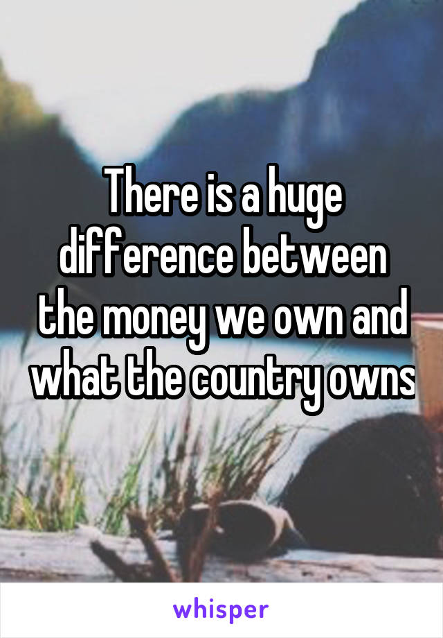 There is a huge difference between the money we own and what the country owns