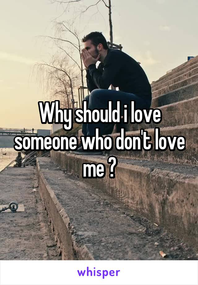 Why should i love someone who don't love me ?