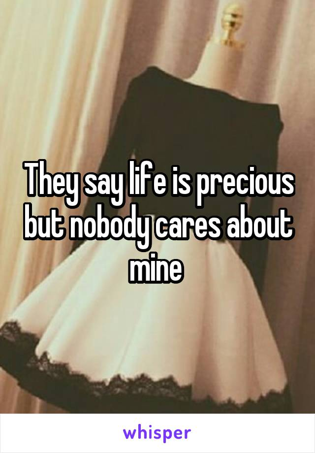 They say life is precious but nobody cares about mine