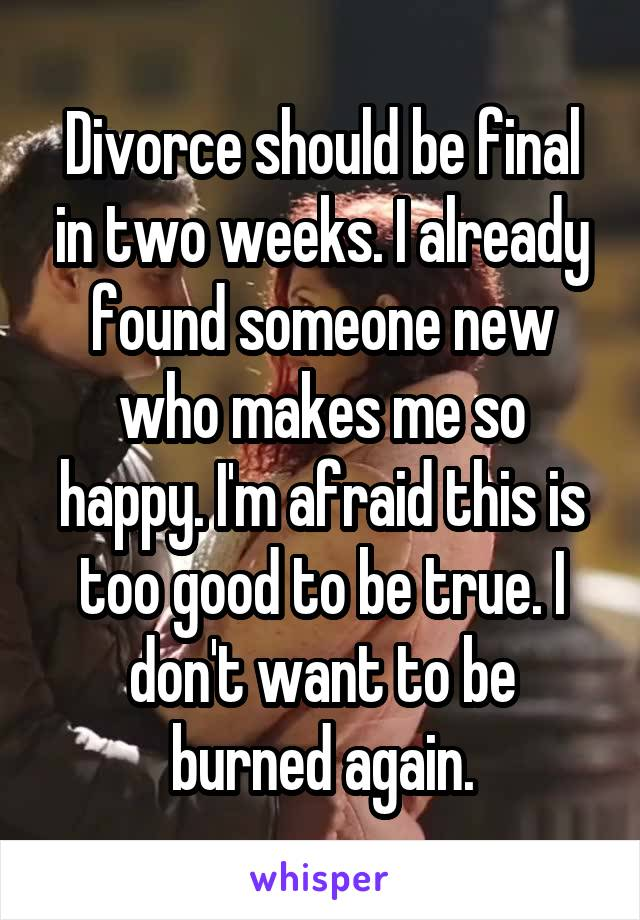 Divorce should be final in two weeks. I already found someone new who makes me so happy. I'm afraid this is too good to be true. I don't want to be burned again.