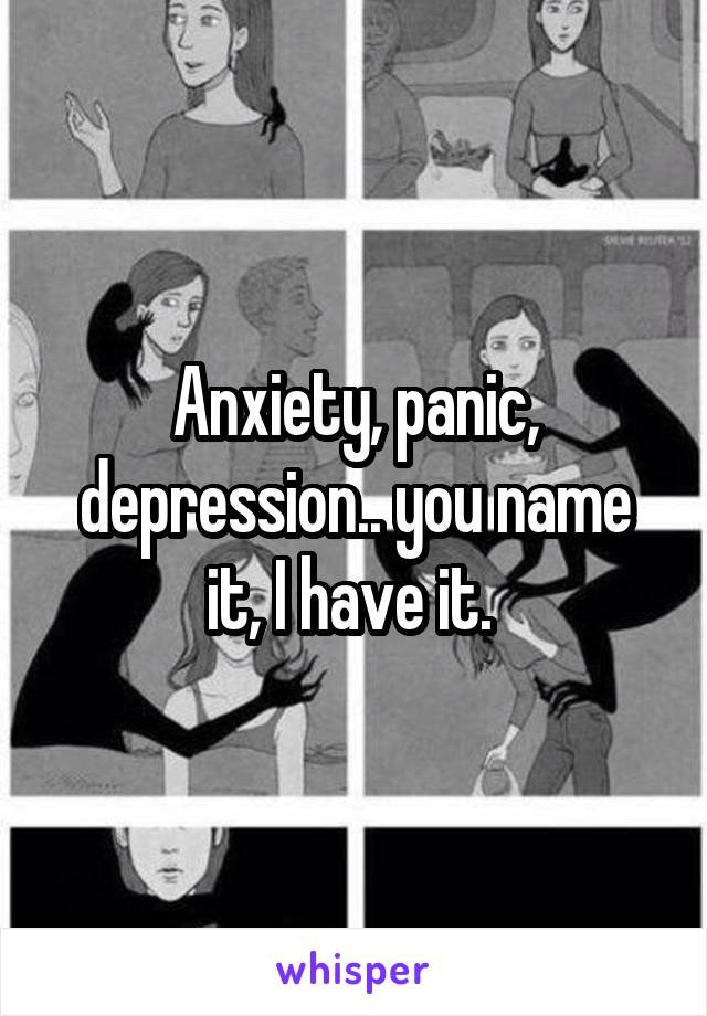 Anxiety, panic, depression.. you name it, I have it.