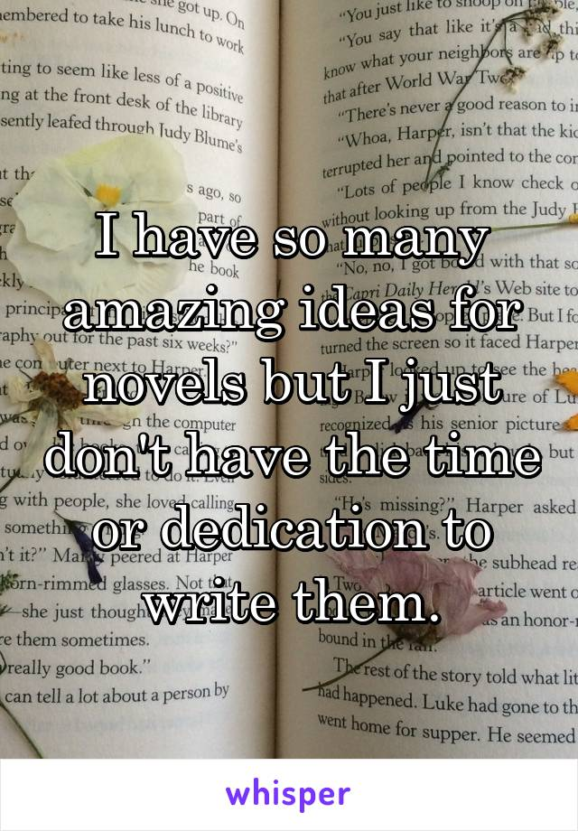I have so many amazing ideas for novels but I just don't have the time or dedication to write them.