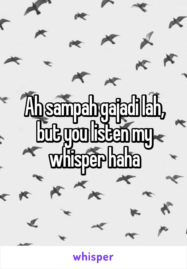 Ah sampah gajadi lah, but you listen my whisper haha
