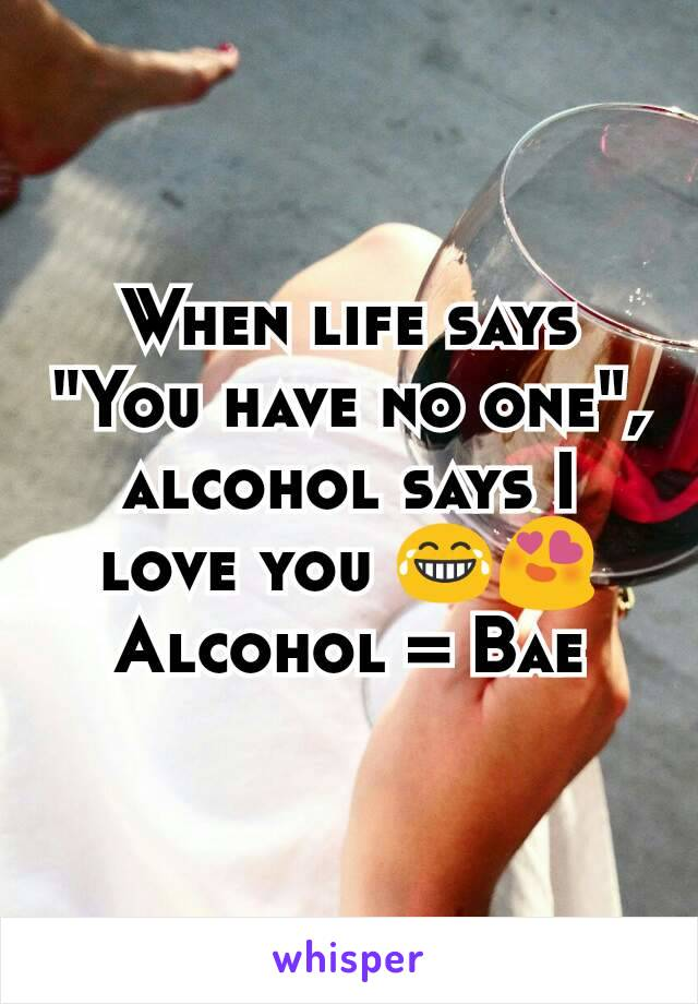 """When life says """"You have no one"""", alcohol says I love you 😂😍 Alcohol = Bae"""