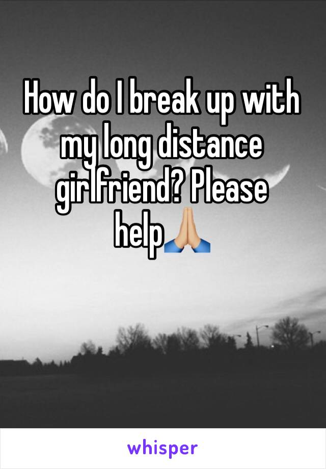How do I break up with my long distance girlfriend? Please help🙏🏼
