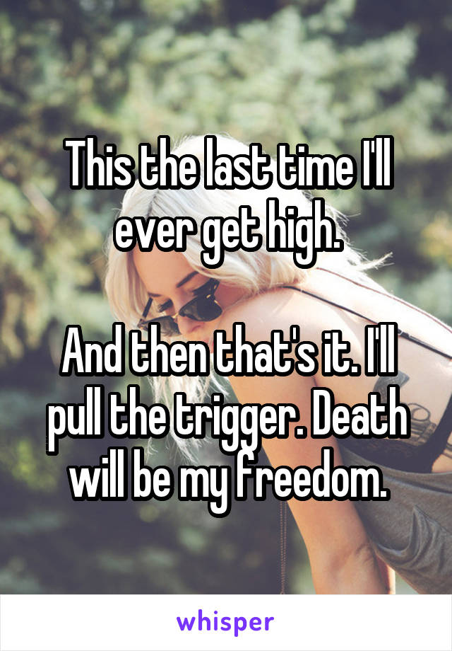This the last time I'll ever get high.  And then that's it. I'll pull the trigger. Death will be my freedom.