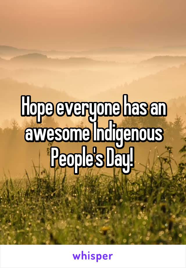 Hope everyone has an awesome Indigenous People's Day!