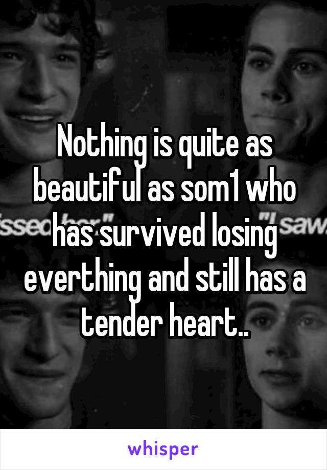 Nothing is quite as beautiful as som1 who has survived losing everthing and still has a tender heart..