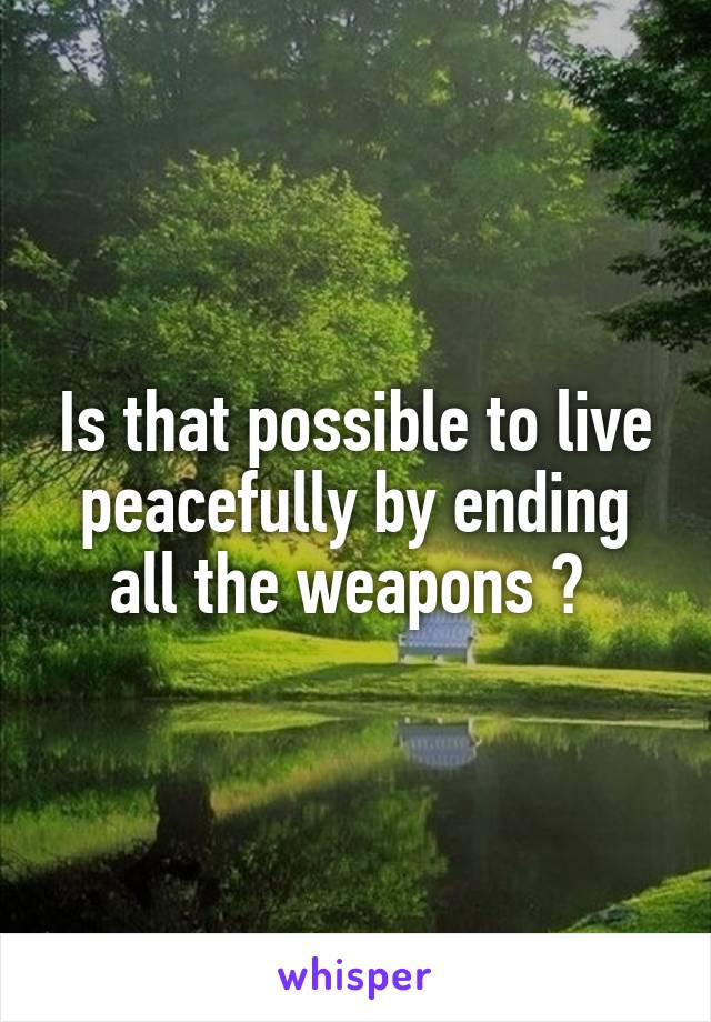 Is that possible to live peacefully by ending all the weapons ?