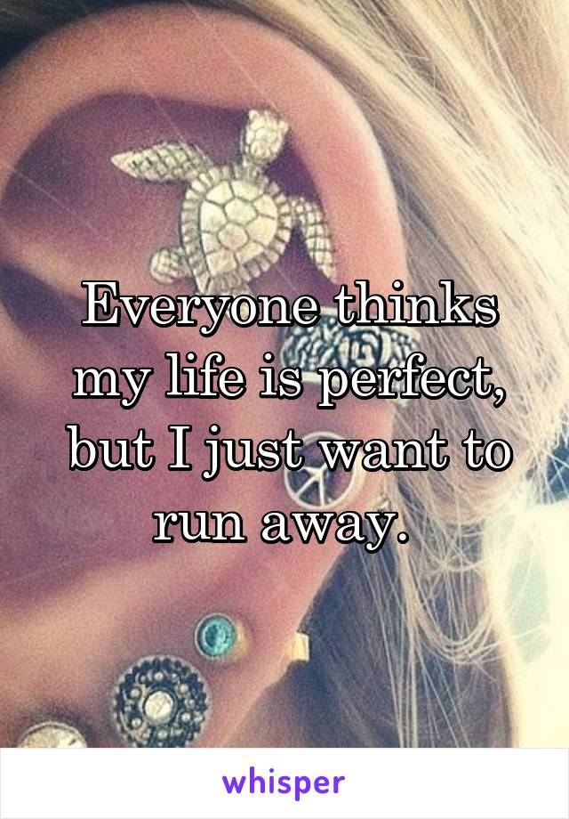 Everyone thinks my life is perfect, but I just want to run away.
