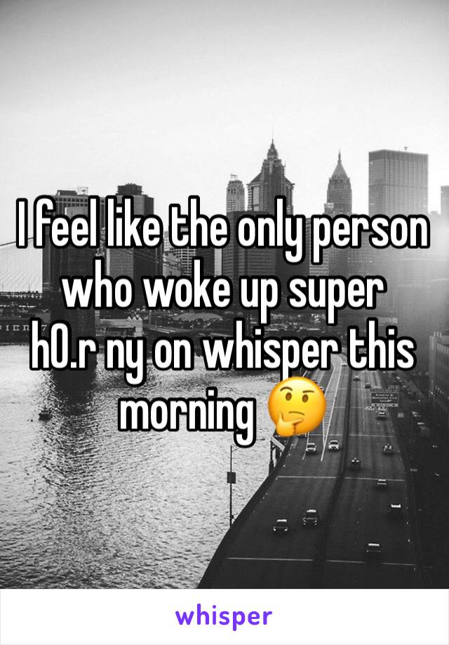 I feel like the only person who woke up super     h0.r ny on whisper this morning 🤔