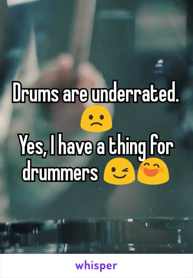 Drums are underrated. 🙁 Yes, I have a thing for drummers 😉😄
