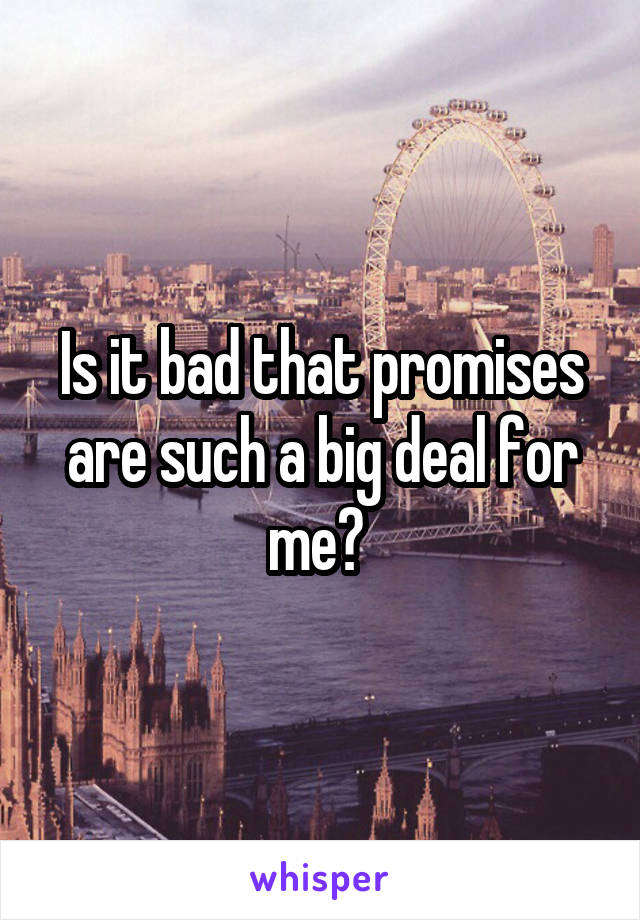 Is it bad that promises are such a big deal for me?