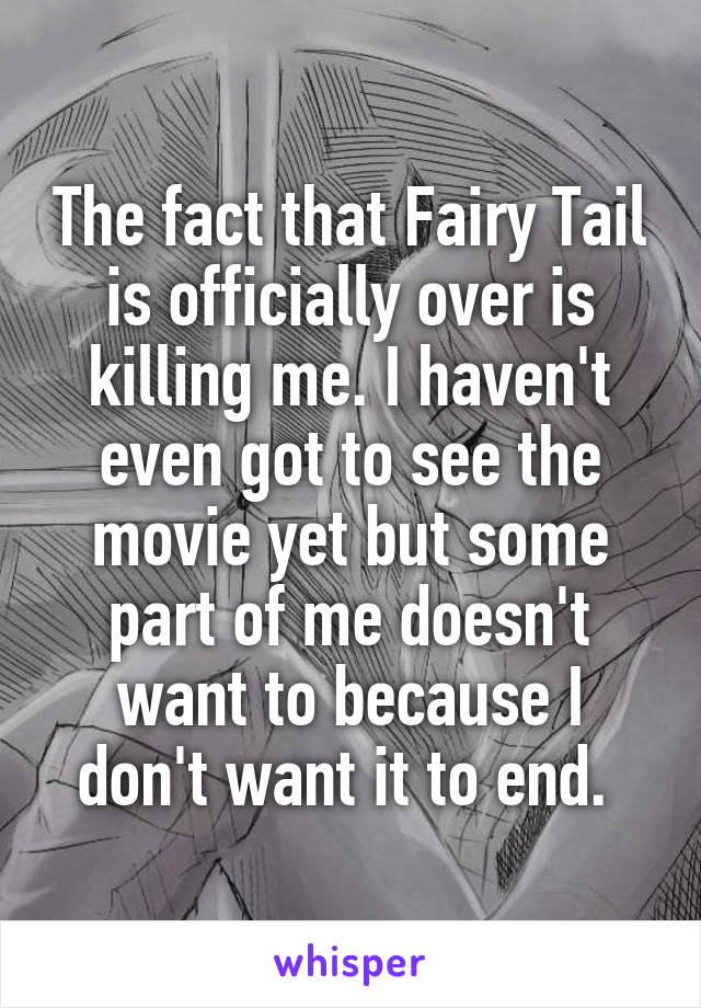 The fact that Fairy Tail is officially over is killing me. I haven't even got to see the movie yet but some part of me doesn't want to because I don't want it to end.