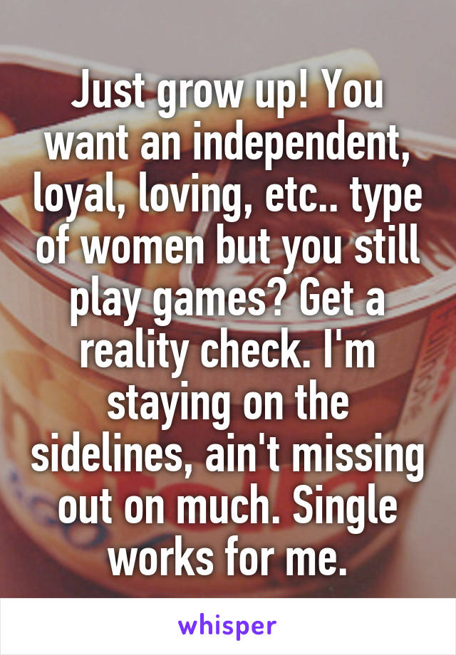 Just grow up! You want an independent, loyal, loving, etc.. type of women but you still play games? Get a reality check. I'm staying on the sidelines, ain't missing out on much. Single works for me.