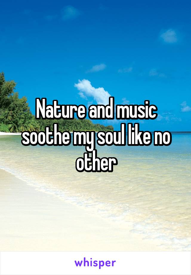 Nature and music soothe my soul like no other