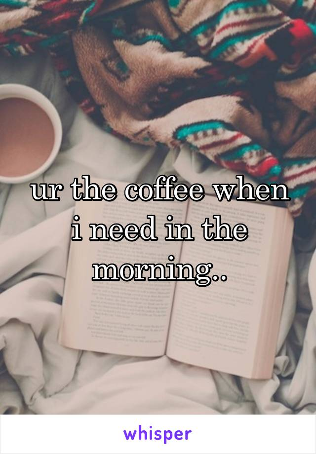 ur the coffee when i need in the morning..