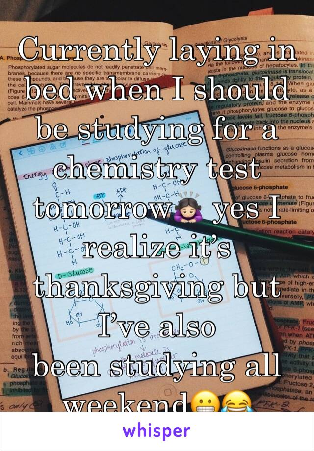 Currently laying in bed when I should be studying for a chemistry test tomorrow🙇🏻‍♀️ yes I realize it's thanksgiving but I've also  been studying all weekend😬😂
