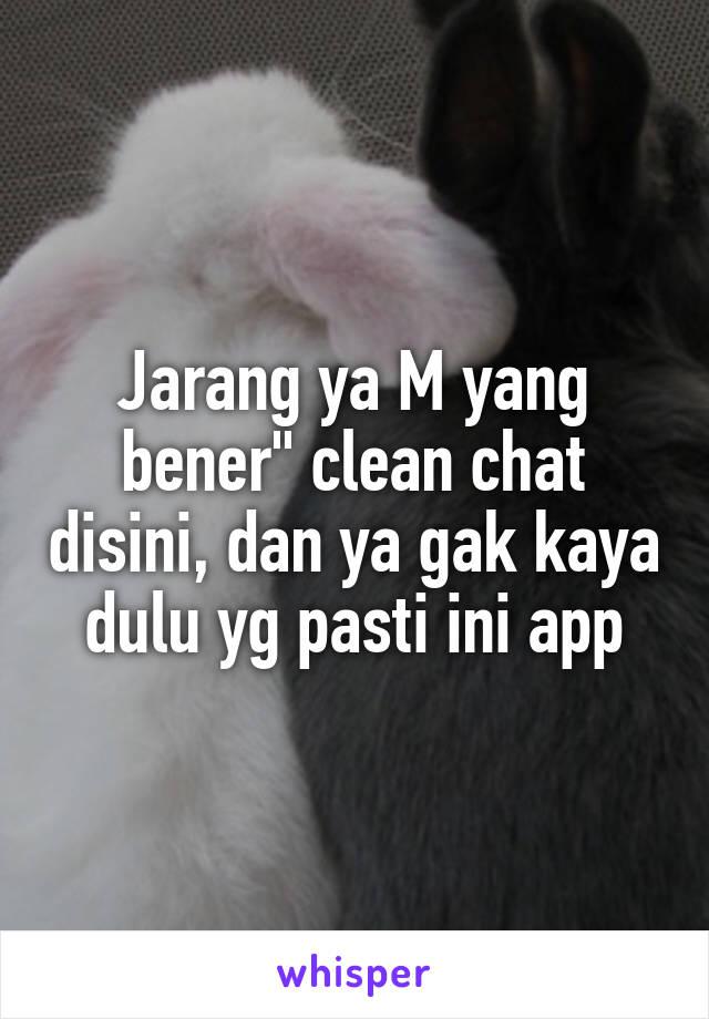 """Jarang ya M yang bener"""" clean chat disini, dan ya gak kaya dulu yg pasti ini app"""