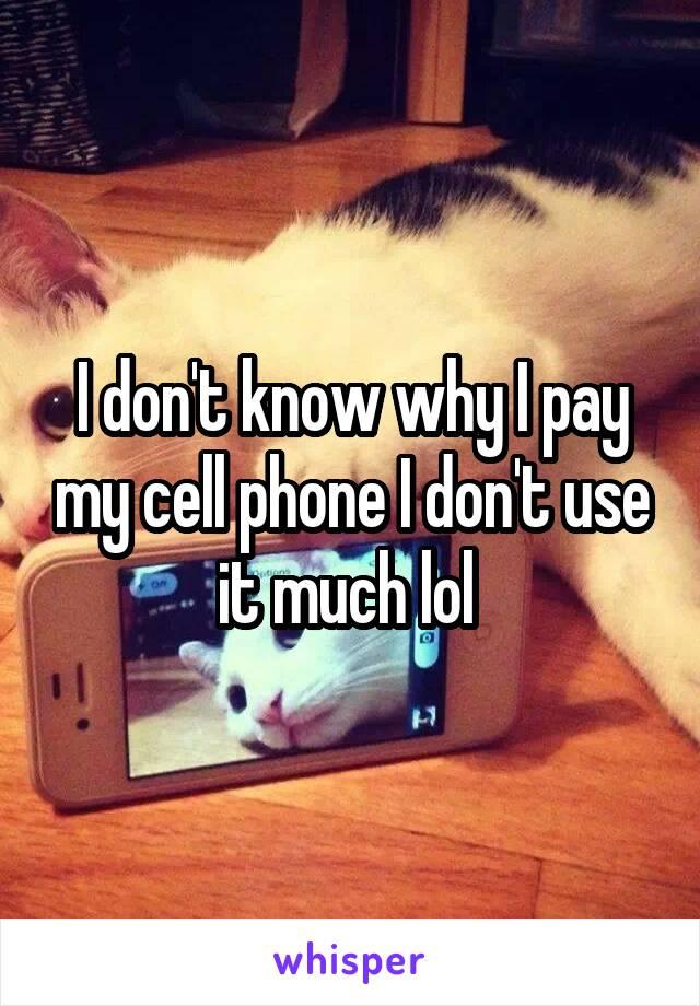 I don't know why I pay my cell phone I don't use it much lol