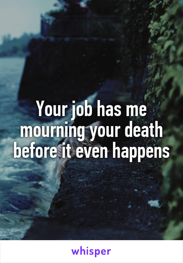 Your job has me mourning your death before it even happens