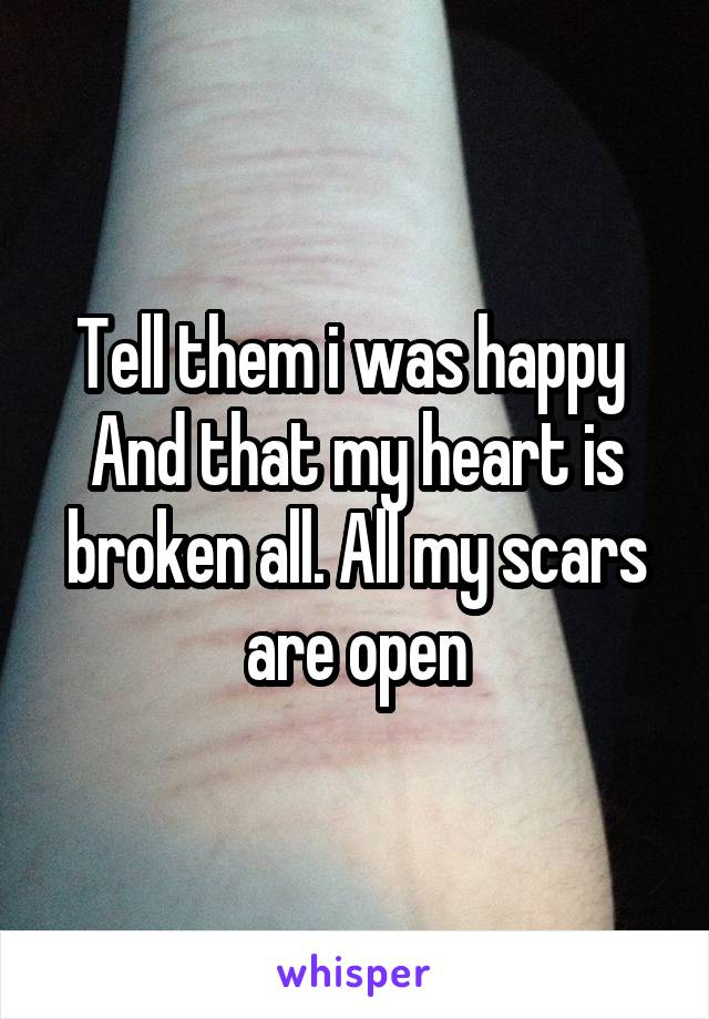 Tell them i was happy  And that my heart is broken all. All my scars are open