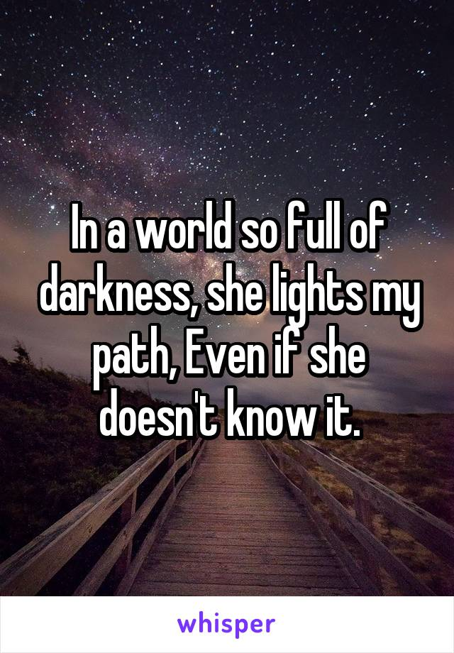 In a world so full of darkness, she lights my path, Even if she doesn't know it.