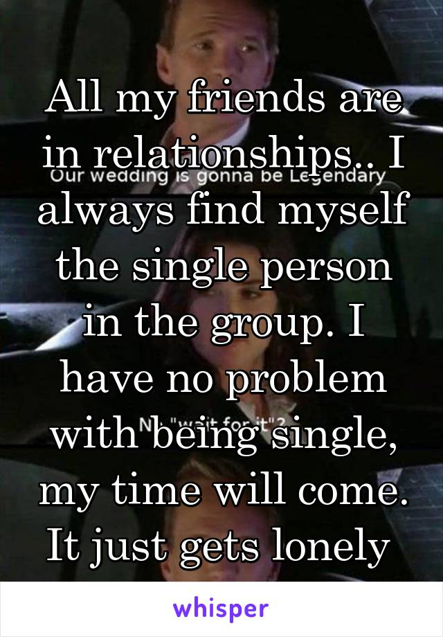 All my friends are in relationships.. I always find myself the single person in the group. I have no problem with being single, my time will come. It just gets lonely