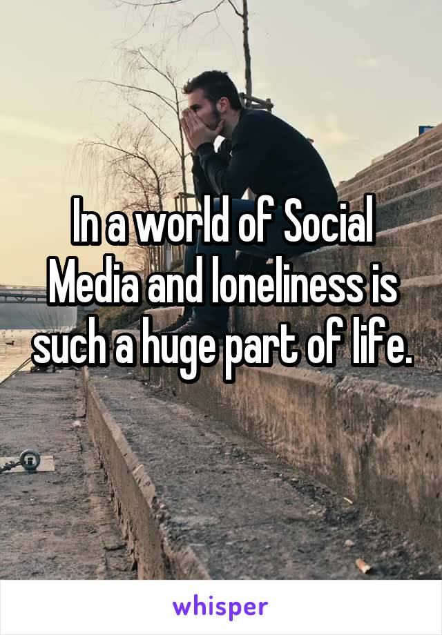In a world of Social Media and loneliness is such a huge part of life.