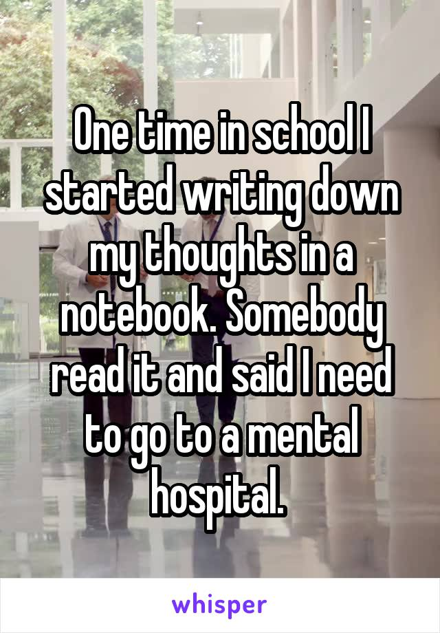 One time in school I started writing down my thoughts in a notebook. Somebody read it and said I need to go to a mental hospital.