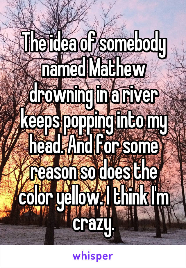 The idea of somebody named Mathew drowning in a river keeps popping into my head. And for some reason so does the color yellow. I think I'm crazy.