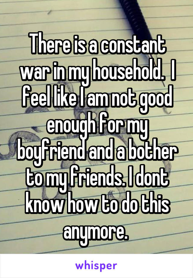 There is a constant war in my household.  I feel like I am not good enough for my boyfriend and a bother to my friends. I dont know how to do this anymore.