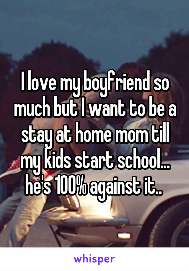 I love my boyfriend so much but I want to be a stay at home mom till my kids start school... he's 100% against it..