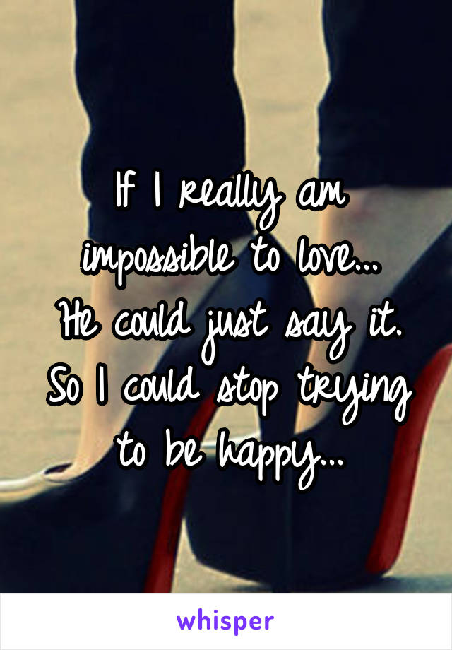 If I really am impossible to love... He could just say it. So I could stop trying to be happy...