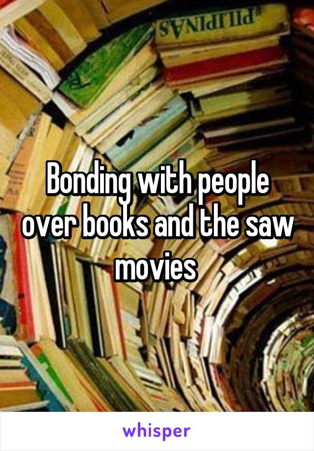 Bonding with people over books and the saw movies
