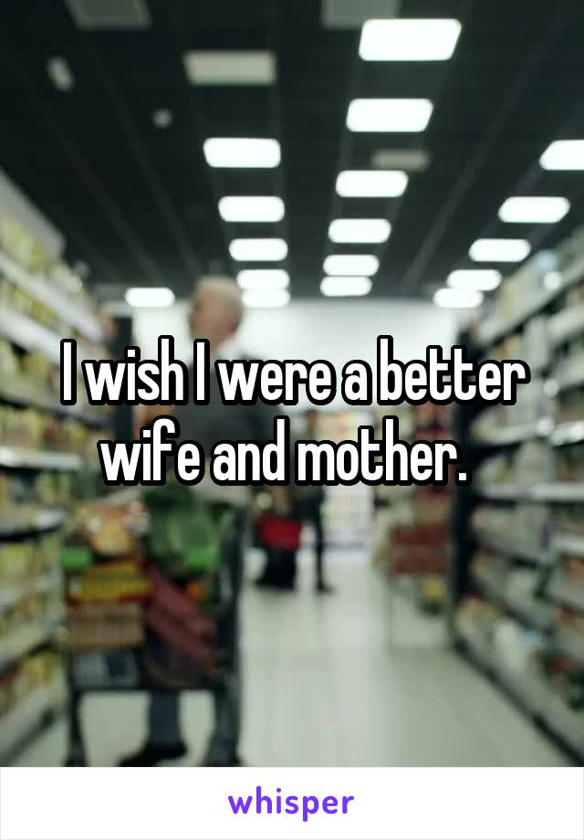 I wish I were a better wife and mother.