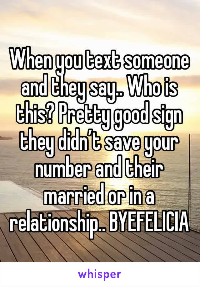 When you text someone and they say.. Who is this? Pretty good sign they didn't save your number and their married or in a relationship.. BYEFELICIA