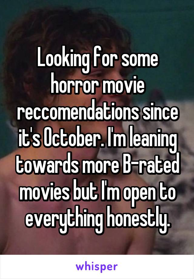 Looking for some horror movie reccomendations since it's October. I'm leaning towards more B-rated movies but I'm open to everything honestly.