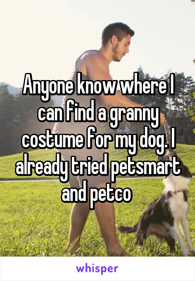 Anyone know where I can find a granny costume for my dog. I already tried petsmart and petco